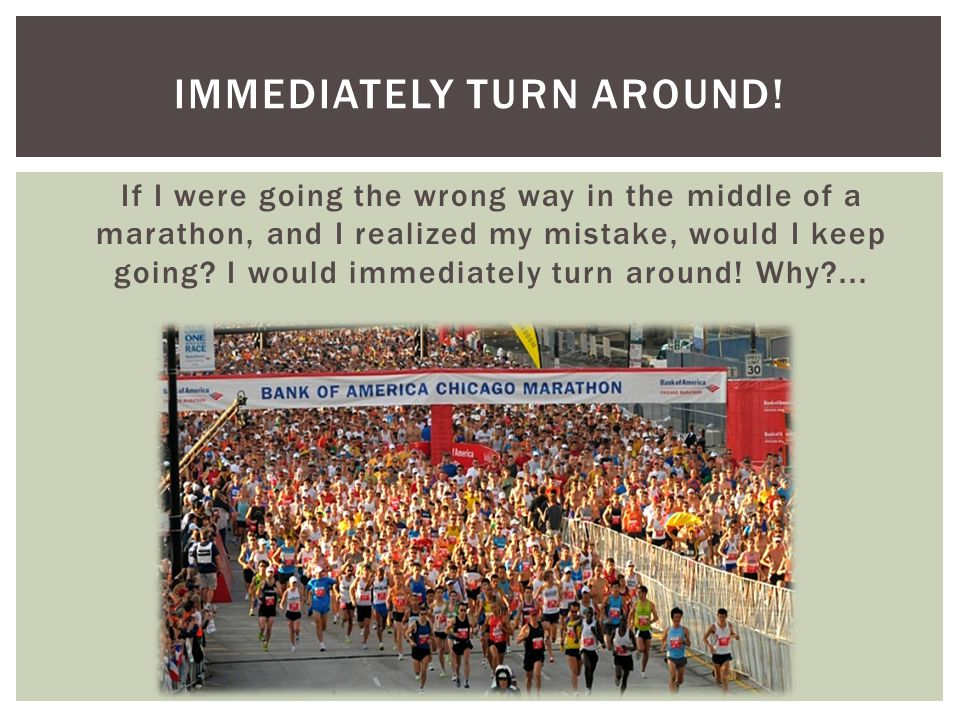 If I were going the wrong way in the middle of a marathon, and I realized my mistake, would I keep going.