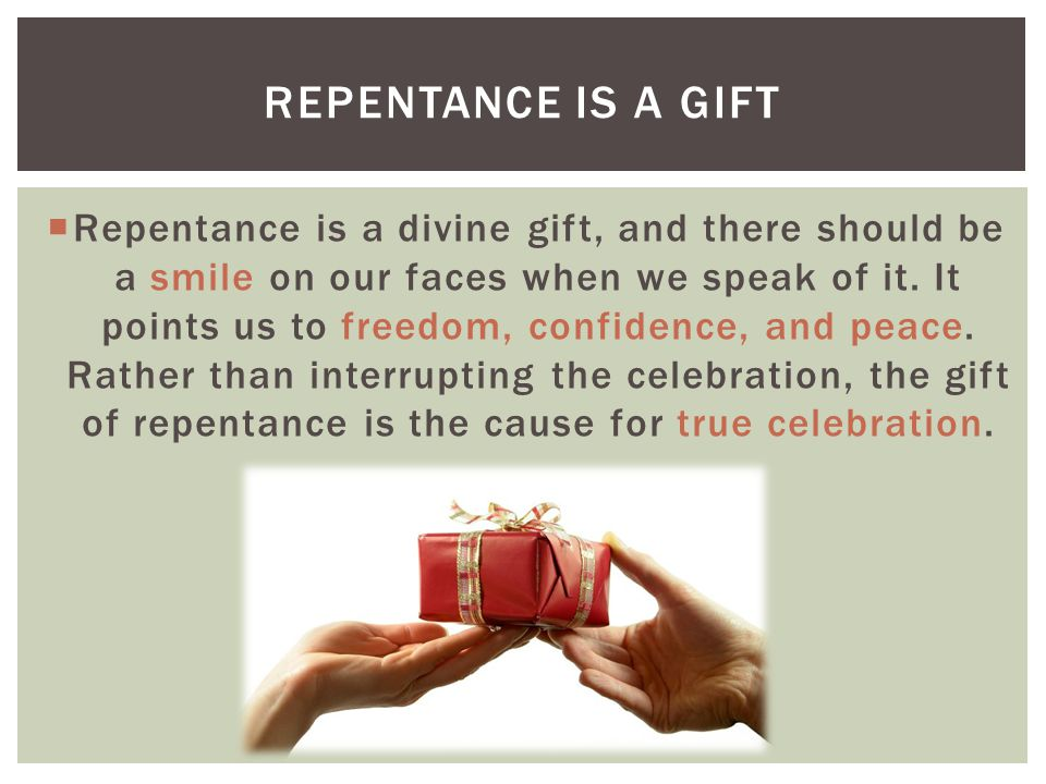  Repentance is a divine gift, and there should be a smile on our faces when we speak of it.