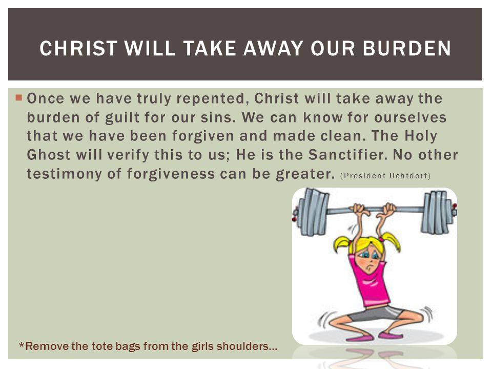 CHRIST WILL TAKE AWAY OUR BURDEN  Once we have truly repented, Christ will take away the burden of guilt for our sins.