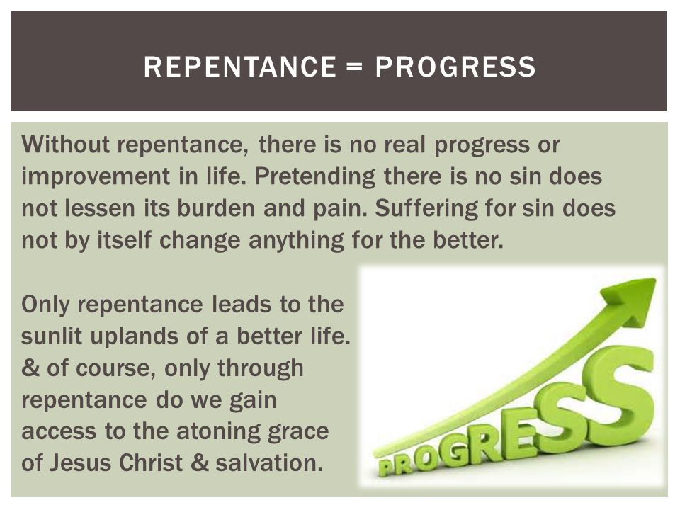 REPENTANCE = PROGRESS Only repentance leads to the sunlit uplands of a better life.