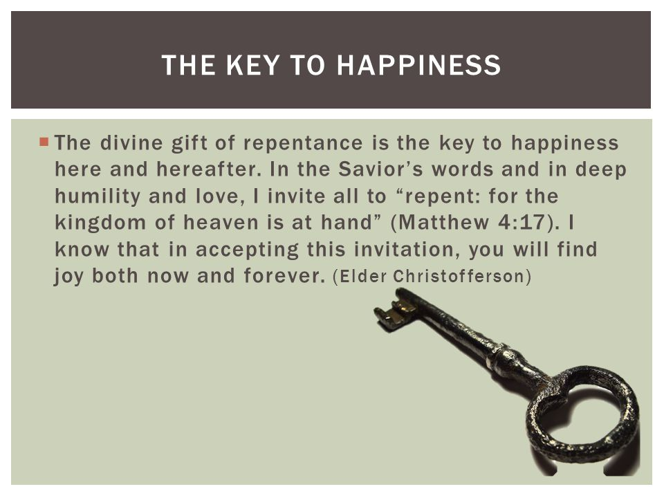 THE KEY TO HAPPINESS  The divine gift of repentance is the key to happiness here and hereafter.
