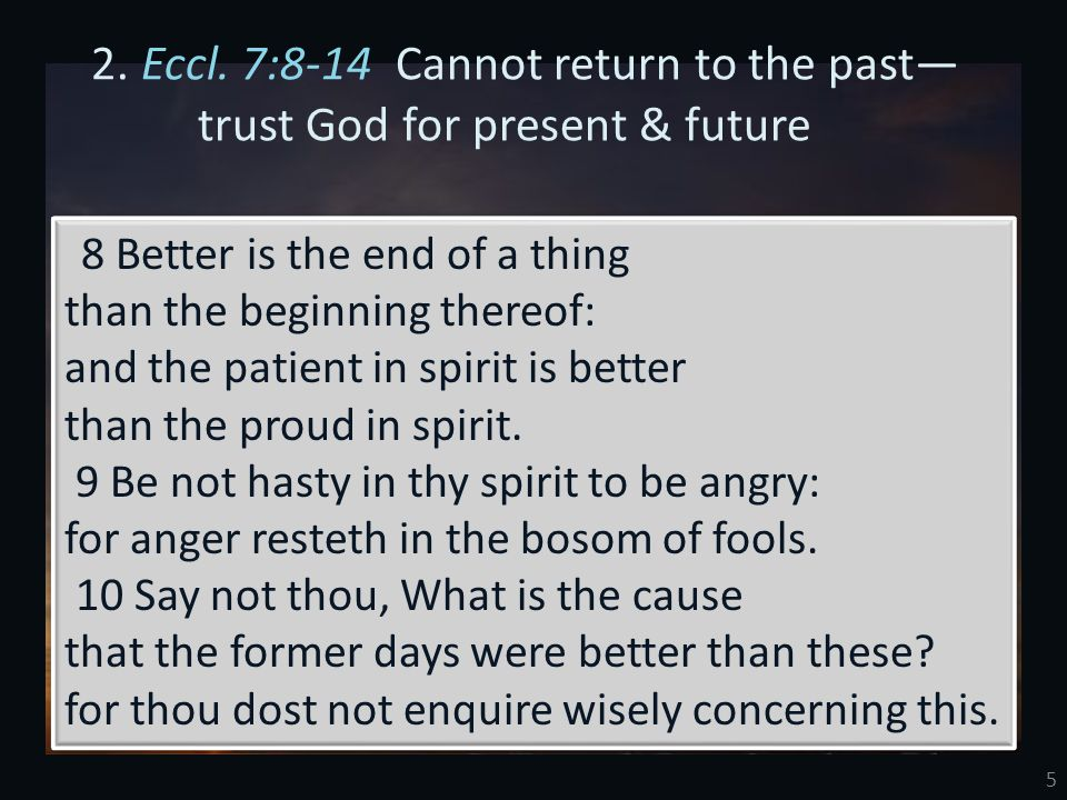 5 2. Eccl. 7:8-14 Cannot return to the past— trust God for present & future 8 Better is the end of a thing than the beginning thereof: and the patient