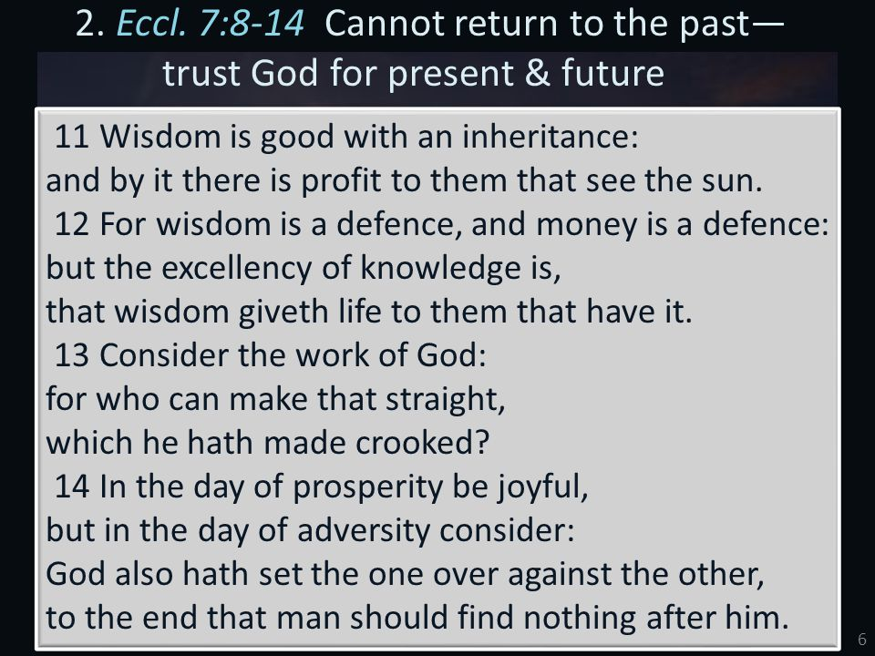 6 2. Eccl. 7:8-14 Cannot return to the past— trust God for present & future 11 Wisdom is good with an inheritance: and by it there is profit to them t
