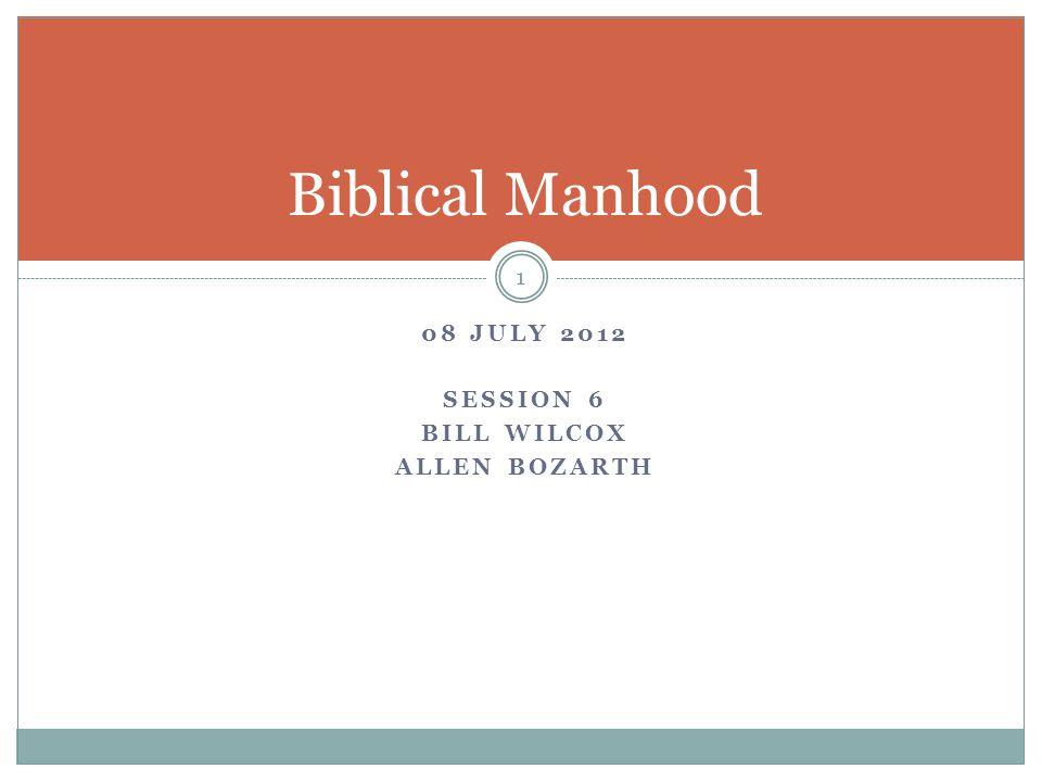 08 JULY 2012 SESSION 6 BILL WILCOX ALLEN BOZARTH 1 Biblical Manhood
