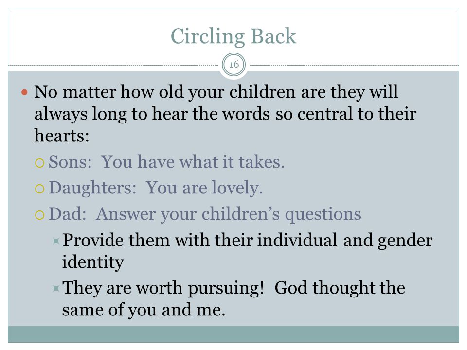 Circling Back 16 No matter how old your children are they will always long to hear the words so central to their hearts:  Sons: You have what it takes.