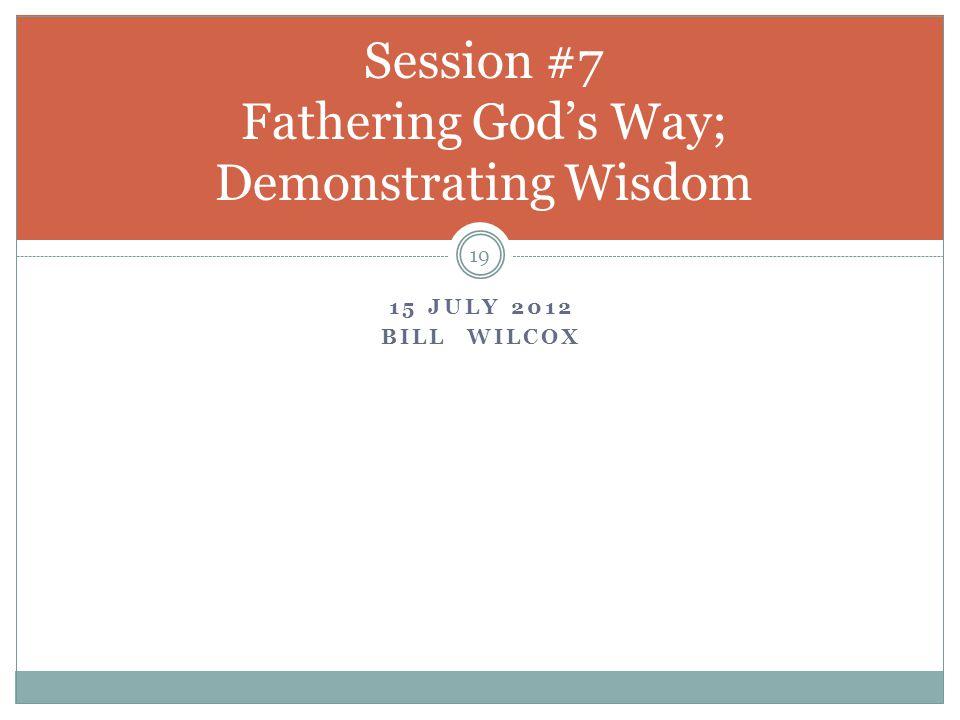 15 JULY 2012 BILL WILCOX 19 Session #7 Fathering God's Way; Demonstrating Wisdom