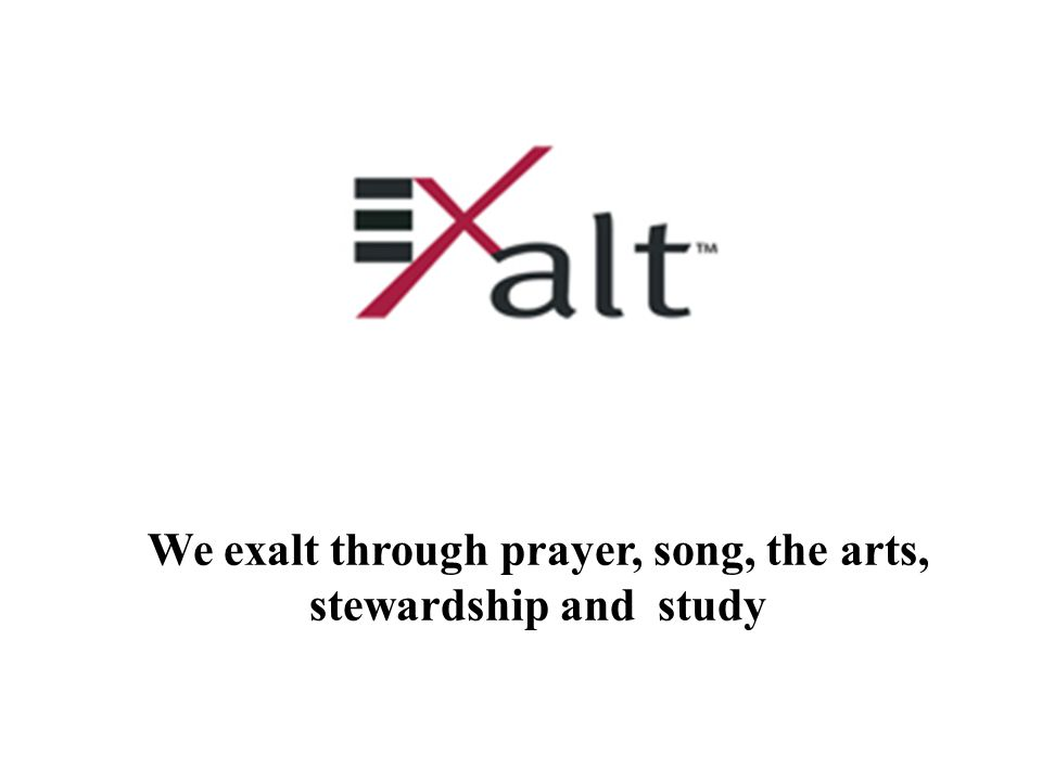 We exalt through prayer, song, the arts, stewardship and study
