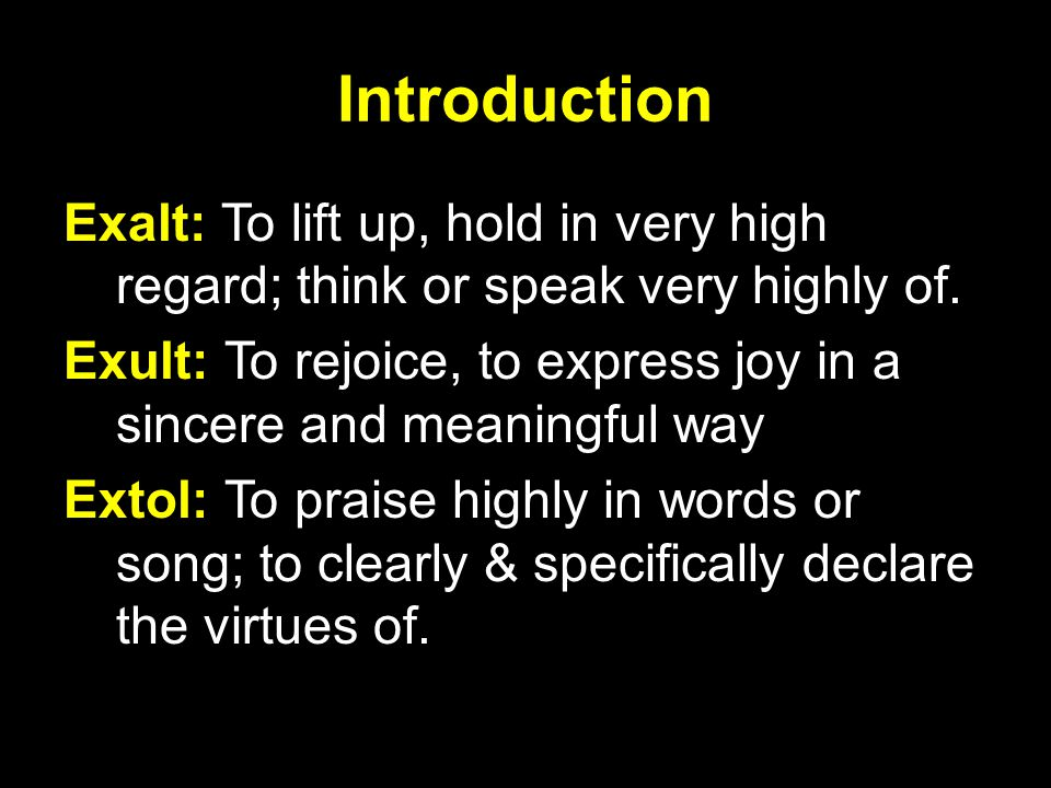 Introduction Exalt: To lift up, hold in very high regard; think or speak very highly of.
