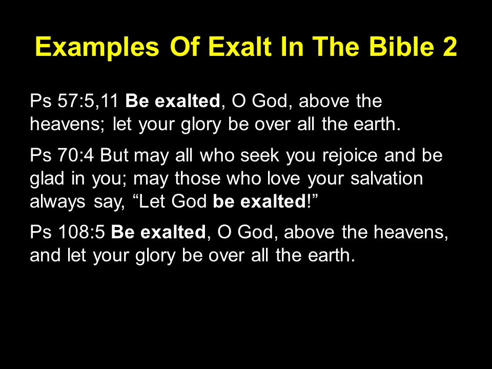 Examples Of Exalt In The Bible 2 Ps 57:5,11 Be exalted, O God, above the heavens; let your glory be over all the earth.