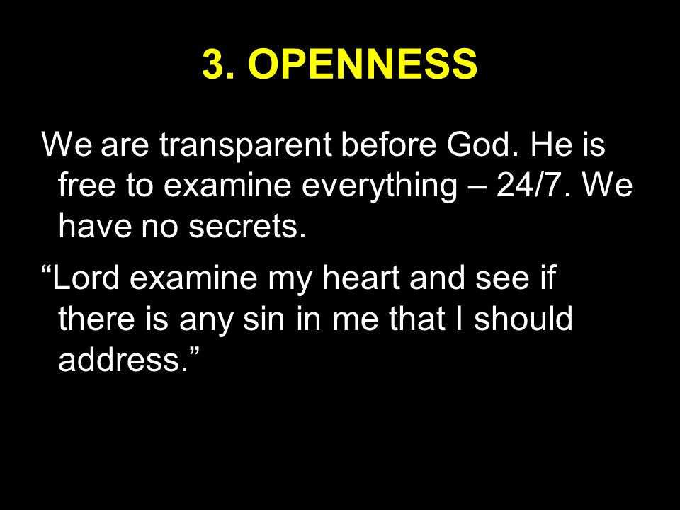 3. OPENNESS We are transparent before God. He is free to examine everything – 24/7.