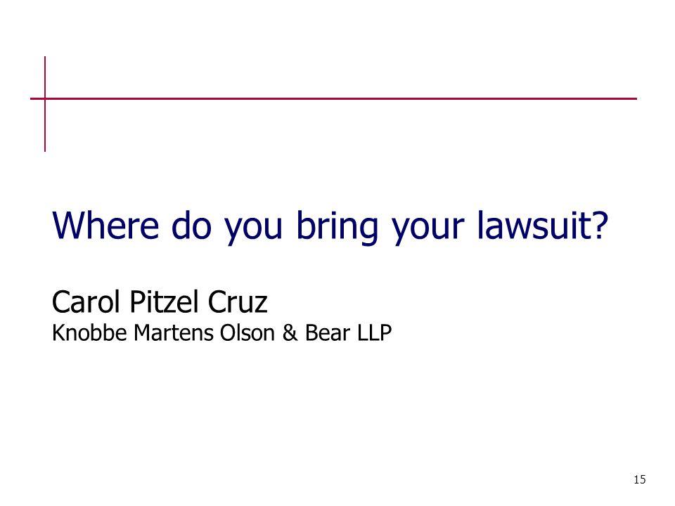 Where do you bring your lawsuit Carol Pitzel Cruz Knobbe Martens Olson & Bear LLP 15