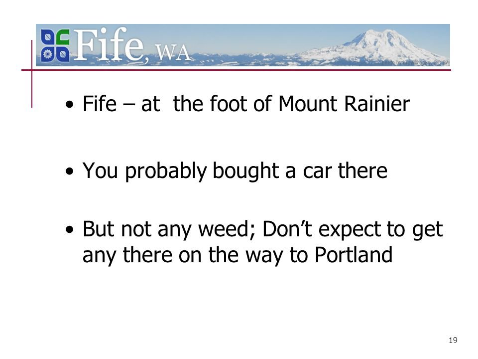 Fife – at the foot of Mount Rainier You probably bought a car there But not any weed; Don't expect to get any there on the way to Portland 19