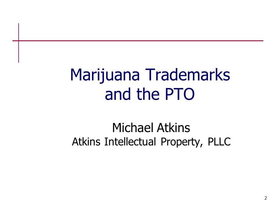 Marijuana Trademarks and the PTO Michael Atkins Atkins Intellectual Property, PLLC 2