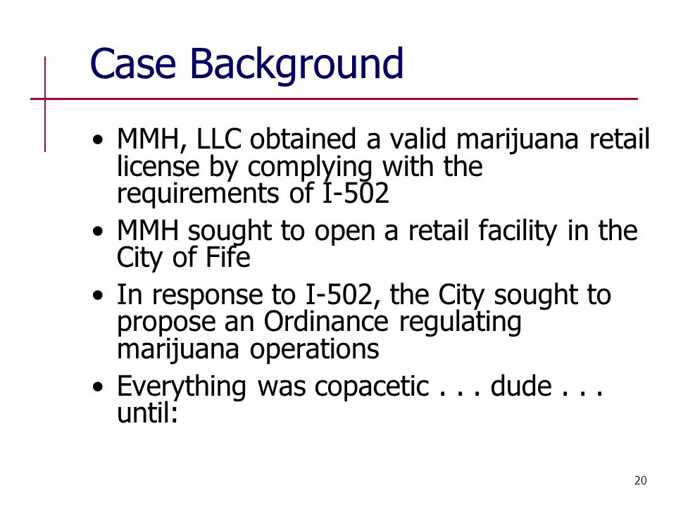 Case Background MMH, LLC obtained a valid marijuana retail license by complying with the requirements of I-502 MMH sought to open a retail facility in