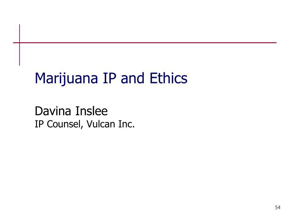 Marijuana IP and Ethics Davina Inslee IP Counsel, Vulcan Inc. 54