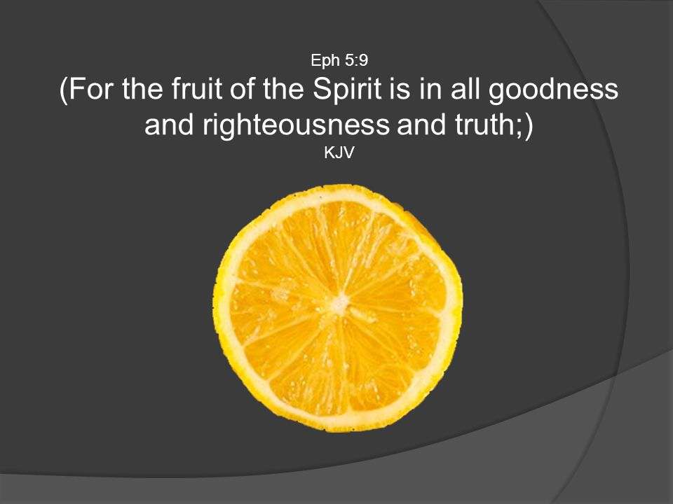 Eph 5:9 (For the fruit of the Spirit is in all goodness and righteousness and truth;) KJV