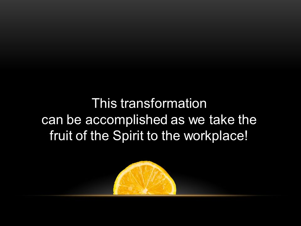 This transformation can be accomplished as we take the fruit of the Spirit to the workplace!