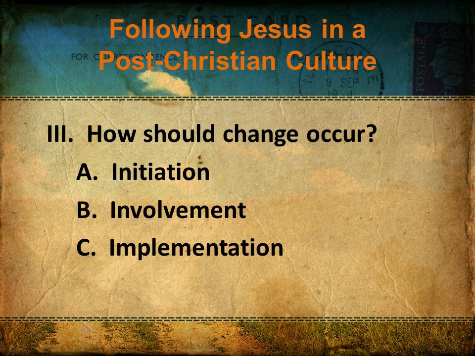 Following Jesus in a Post-Christian Culture III. How should change occur.