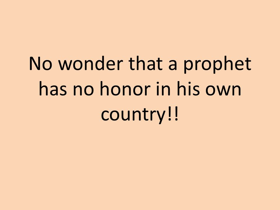No wonder that a prophet has no honor in his own country!!