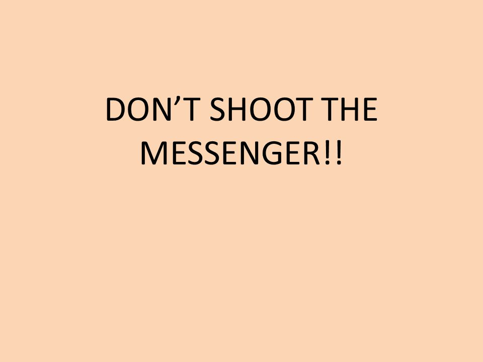 DON'T SHOOT THE MESSENGER!!