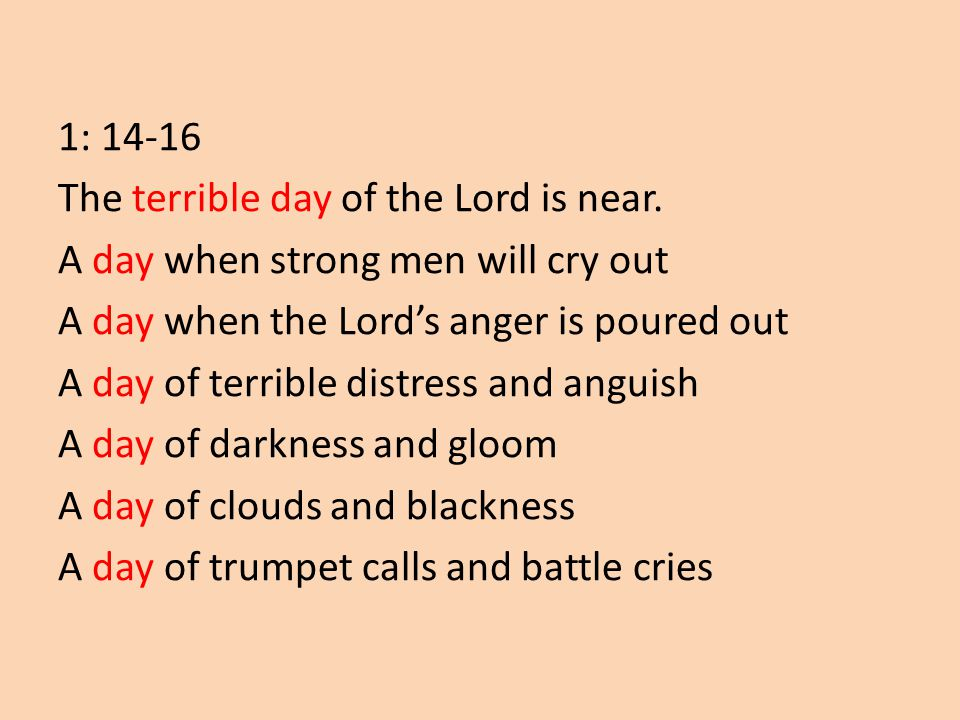 1: 14-16 The terrible day of the Lord is near. A day when strong men will cry out A day when the Lord's anger is poured out A day of terrible distress