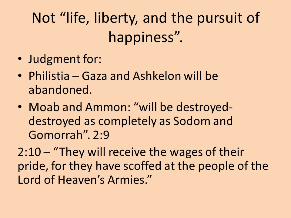 """Not """"life, liberty, and the pursuit of happiness"""". Judgment for: Philistia – Gaza and Ashkelon will be abandoned. Moab and Ammon: """"will be destroyed-"""