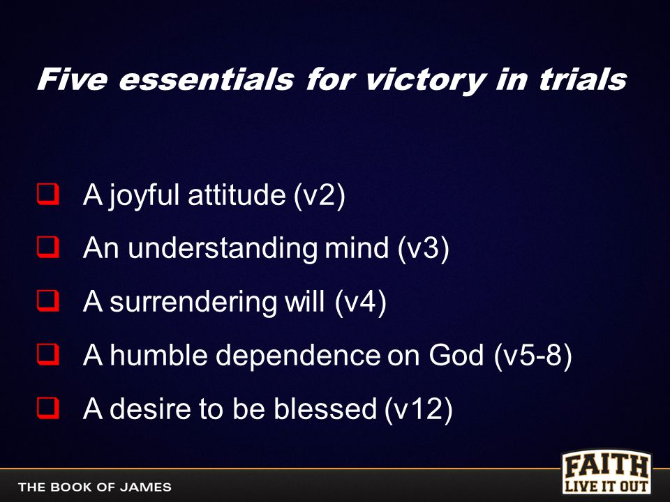 Five essentials for victory in trials  A joyful attitude (v2)  An understanding mind (v3)  A surrendering will (v4)  A humble dependence on God (v