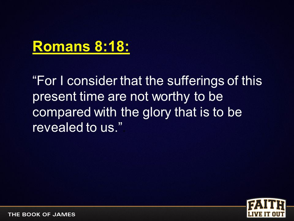 """Romans 8:18: """"For I consider that the sufferings of this present time are not worthy to be compared with the glory that is to be revealed to us.""""."""