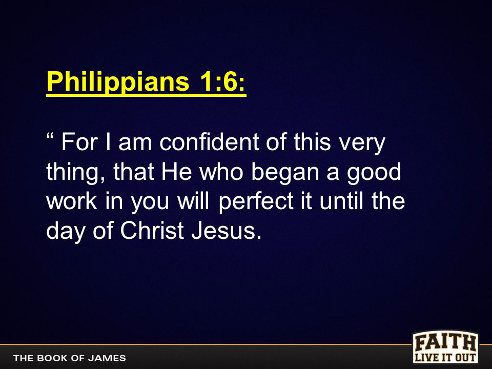 """Philippians 1:6 : """" For I am confident of this very thing, that He who began a good work in you will perfect it until the day of Christ Jesus."""