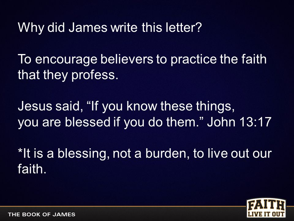 """Why did James write this letter? To encourage believers to practice the faith that they profess. Jesus said, """"If you know these things, you are blesse"""