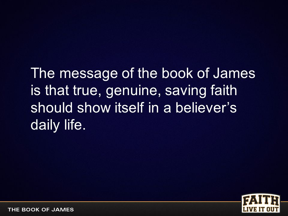The message of the book of James is that true, genuine, saving faith should show itself in a believer's daily life.
