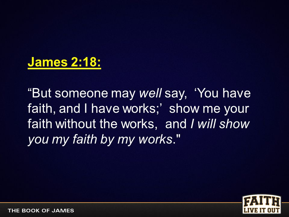 """James 2:18: """"But someone may well say, 'You have faith, and I have works;' show me your faith without the works, and I will show you my faith by my wo"""