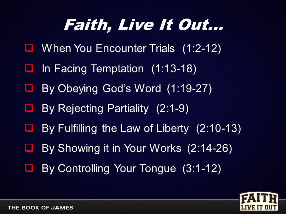 Faith, Live It Out…  When You Encounter Trials (1:2-12)  In Facing Temptation (1:13-18)  By Obeying God's Word (1:19-27)  By Rejecting Partiality