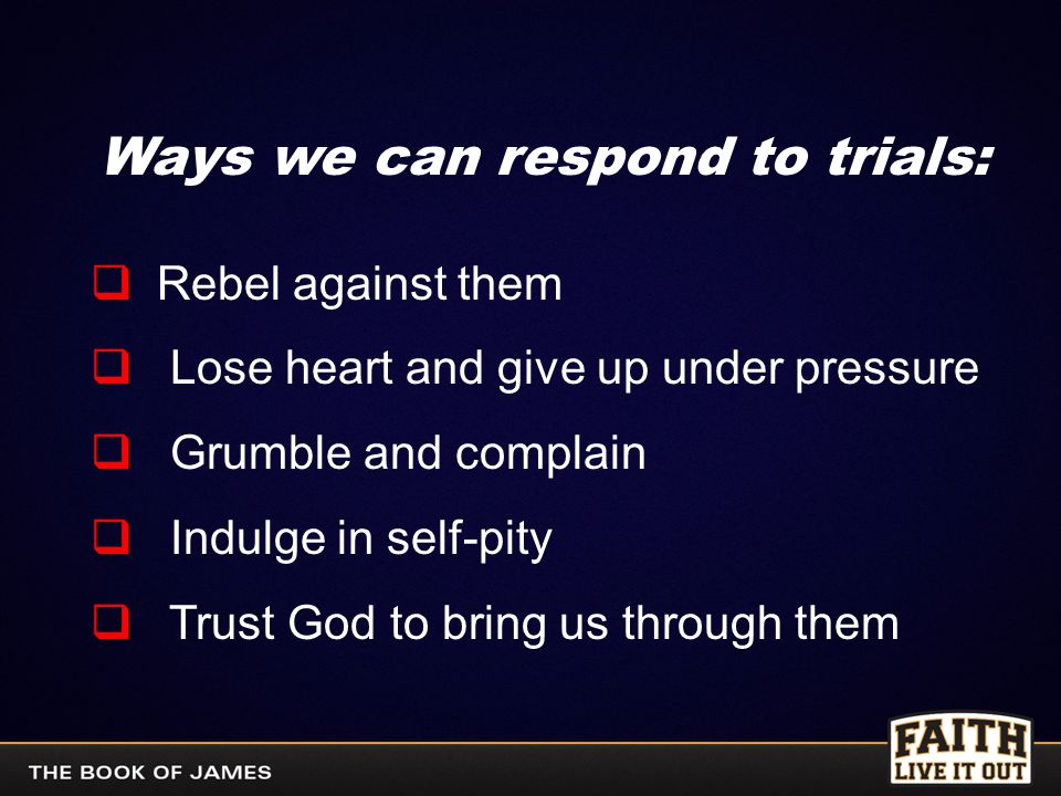 Ways we can respond to trials:  Rebel against them  Lose heart and give up under pressure  Grumble and complain  Indulge in self-pity  Trust God