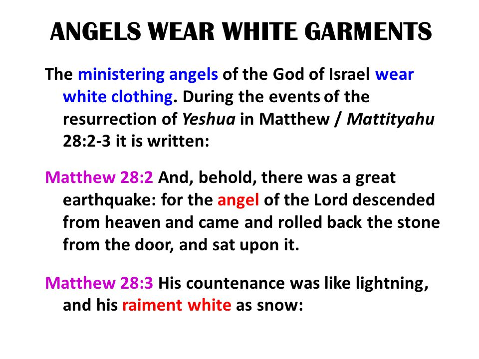 ANGELS WEAR WHITE GARMENTS The ministering angels of the God of Israel wear white clothing. During the events of the resurrection of Yeshua in Matthew
