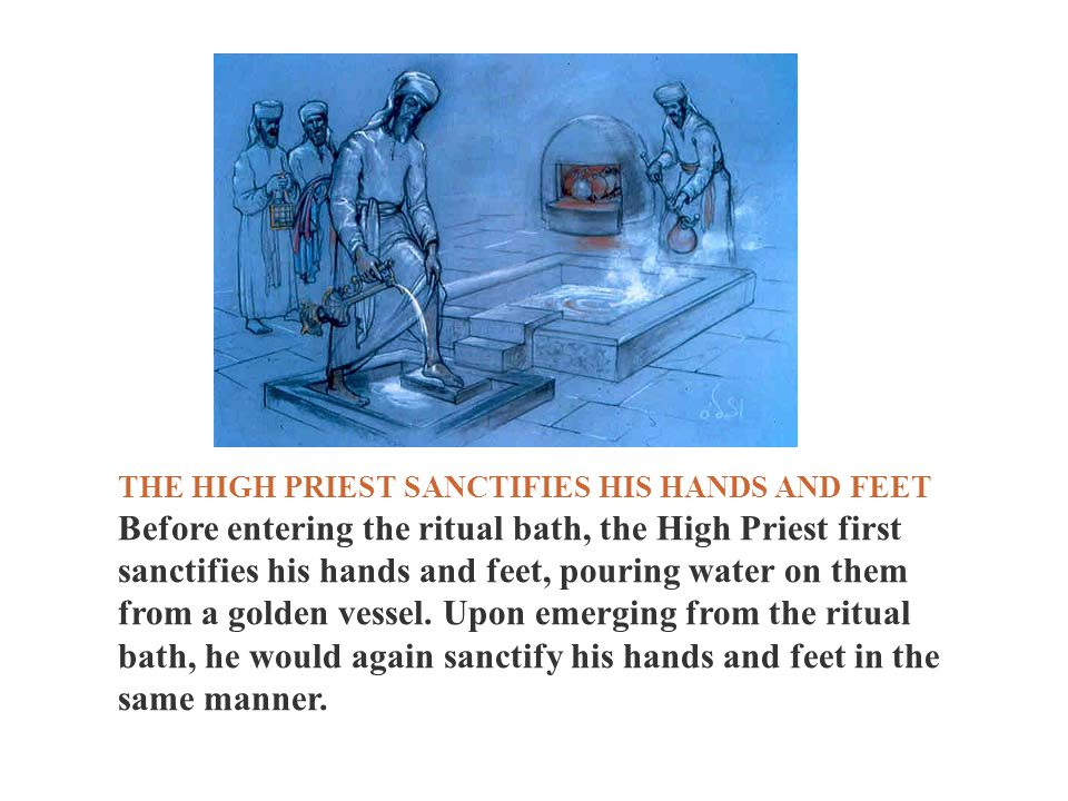 THE HIGH PRIEST SANCTIFIES HIS HANDS AND FEET Before entering the ritual bath, the High Priest first sanctifies his hands and feet, pouring water on t