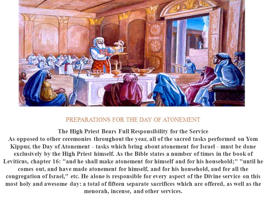 PREPARATIONS FOR THE DAY OF ATONEMENT The High Priest Bears Full Responsibility for the Service As opposed to other ceremonies throughout the year, al