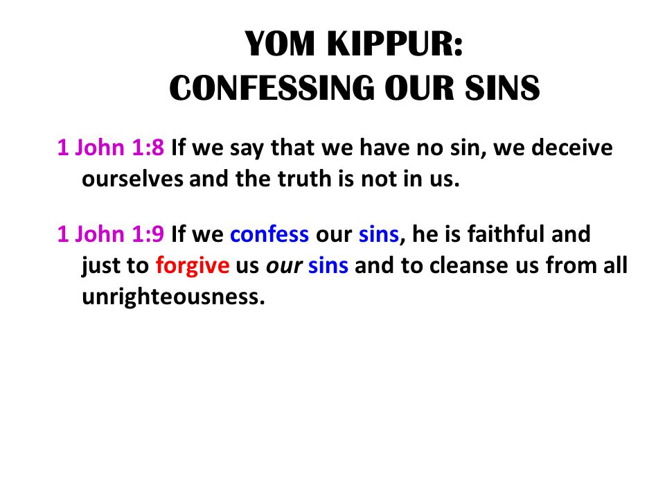 YOM KIPPUR: CONFESSING OUR SINS 1 John 1:8 If we say that we have no sin, we deceive ourselves and the truth is not in us. 1 John 1:9 If we confess ou