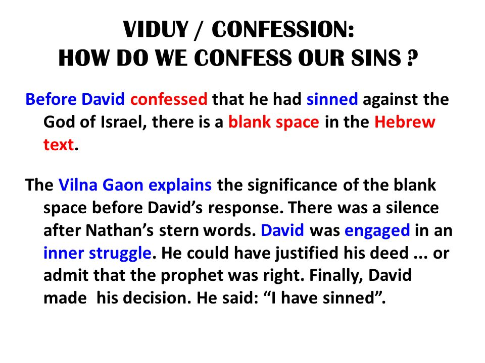 VIDUY / CONFESSION: HOW DO WE CONFESS OUR SINS ? Before David confessed that he had sinned against the God of Israel, there is a blank space in the He