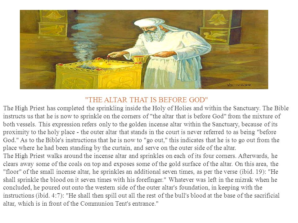 THE ALTAR THAT IS BEFORE GOD The High Priest has completed the sprinkling inside the Holy of Holies and within the Sanctuary.