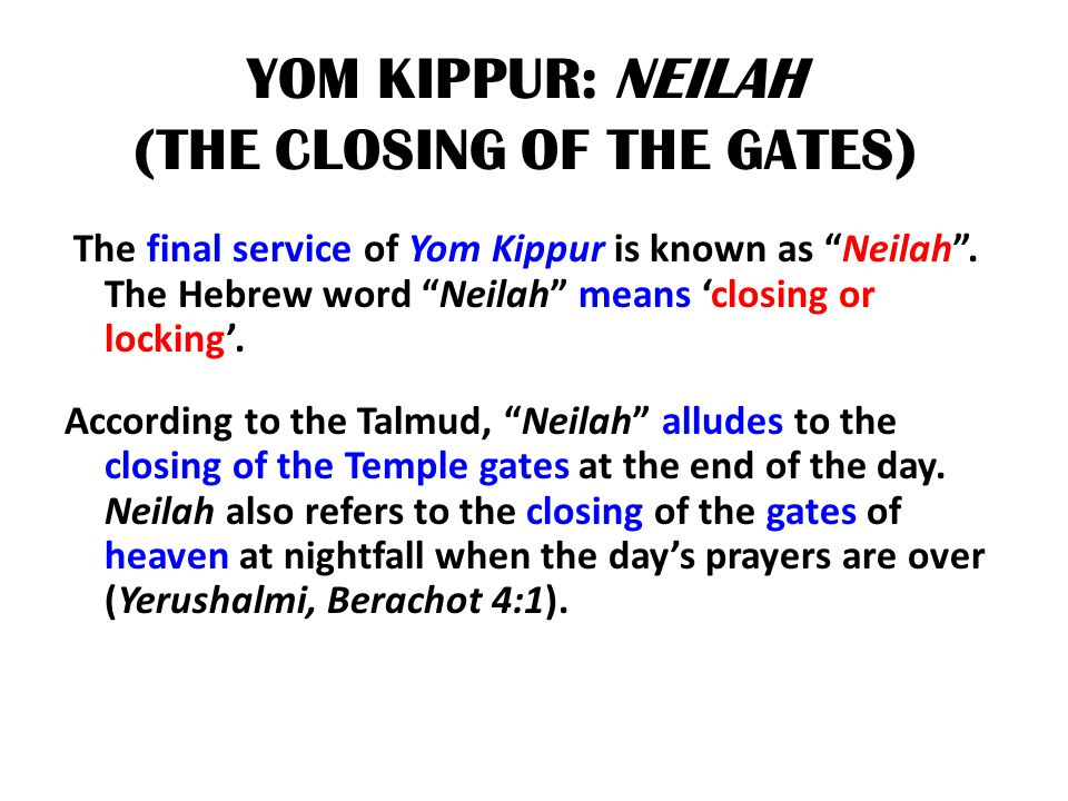 "YOM KIPPUR: NEILAH (THE CLOSING OF THE GATES) The final service of Yom Kippur is known as ""Neilah"". The Hebrew word ""Neilah"" means 'closing or locking"