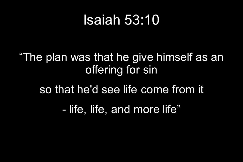 Isaiah 53:10 The plan was that he give himself as an offering for sin so that he d see life come from it - life, life, and more life