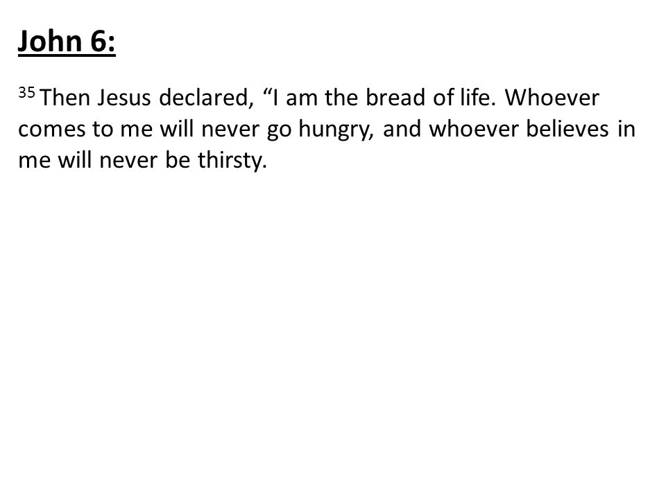 John 6: 35 Then Jesus declared, I am the bread of life.