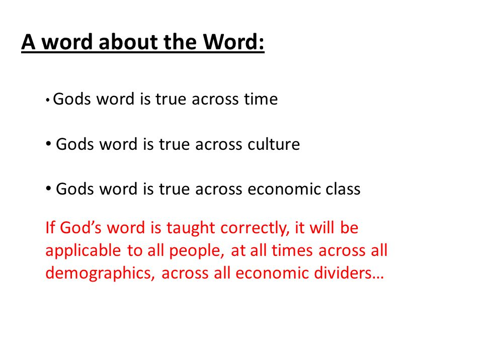 A word about the Word: Gods word is true across time Gods word is true across culture Gods word is true across economic class If God's word is taught correctly, it will be applicable to all people, at all times across all demographics, across all economic dividers…