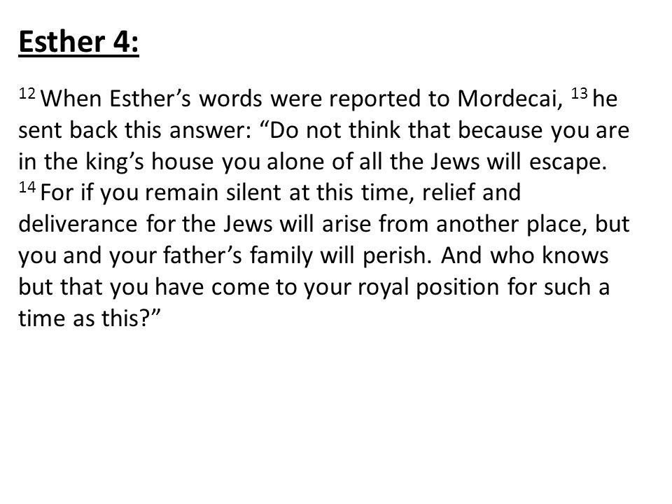 Esther 4: 12 When Esther's words were reported to Mordecai, 13 he sent back this answer: Do not think that because you are in the king's house you alone of all the Jews will escape.