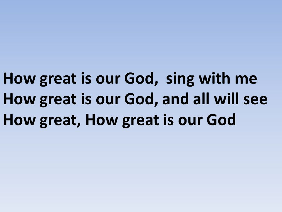 How great is our God, sing with me How great is our God, and all will see How great, How great is our God