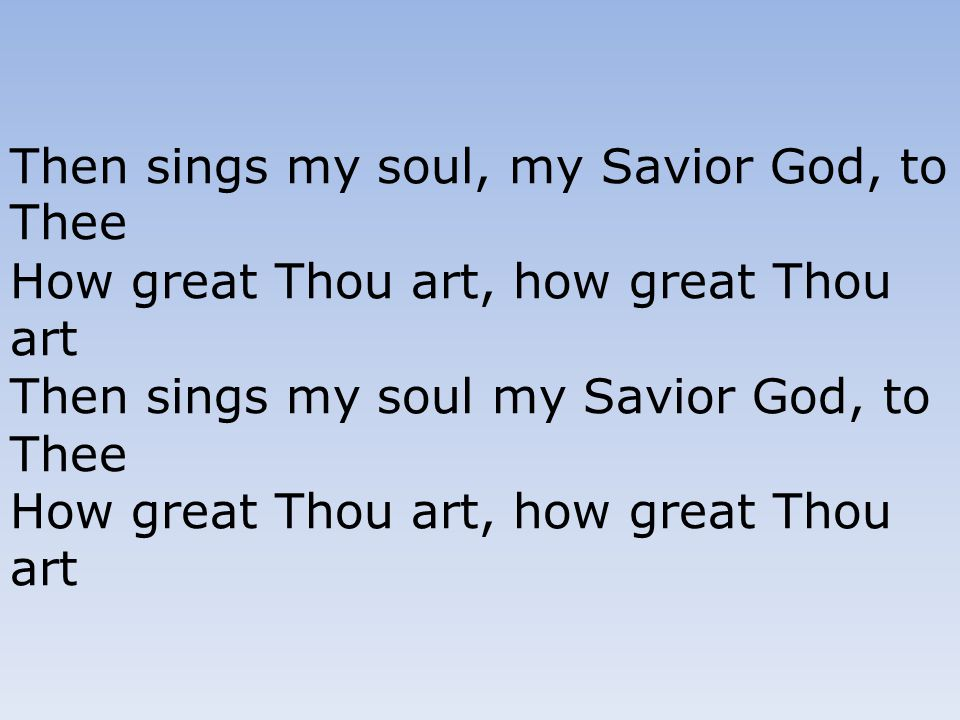 Then sings my soul, my Savior God, to Thee How great Thou art, how great Thou art Then sings my soul my Savior God, to Thee How great Thou art, how gr