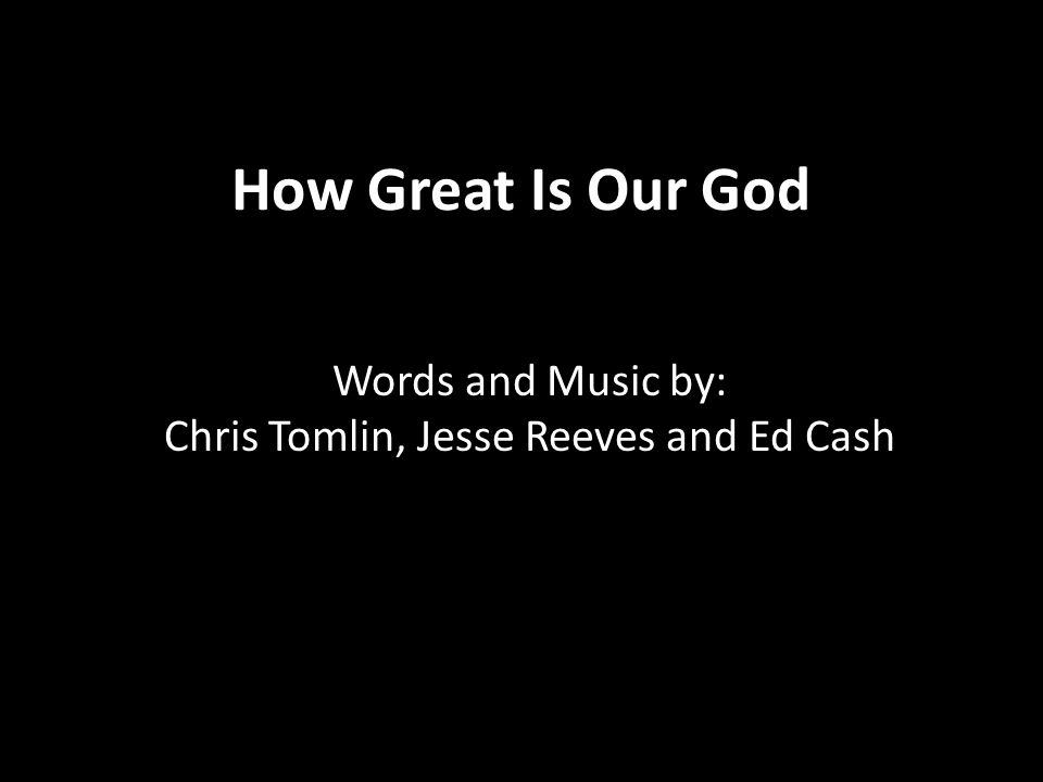 How Great Is Our God Words and Music by: Chris Tomlin, Jesse Reeves and Ed Cash