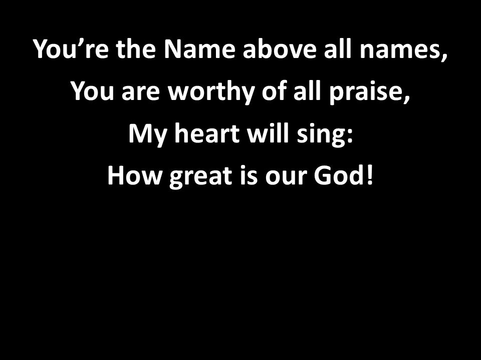 You're the Name above all names, You are worthy of all praise, My heart will sing: How great is our God!