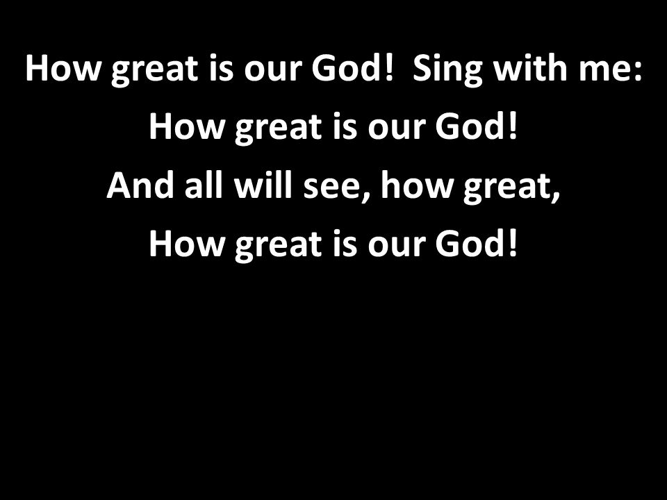 How great is our God! Sing with me: How great is our God! And all will see, how great, How great is our God!